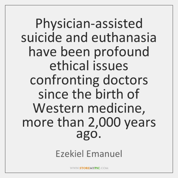 Physician-assisted suicide and euthanasia have been profound ethical issues confronting doctors sinc