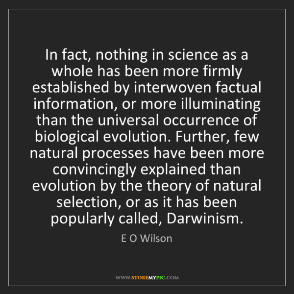 E O Wilson: In fact, nothing in science as a whole has been more...