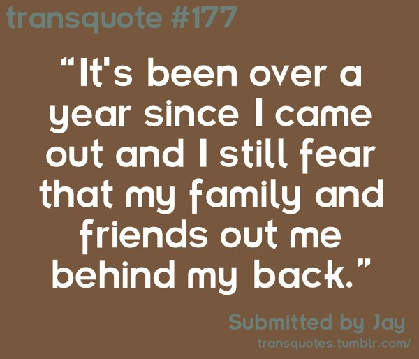 Its been over a year since i came out and i still fear that my family and friends out m