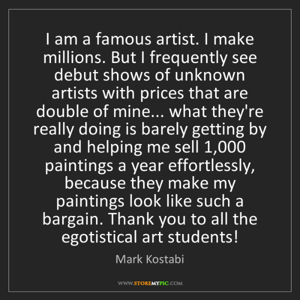 Mark Kostabi: I am a famous artist. I make millions. But I frequently...