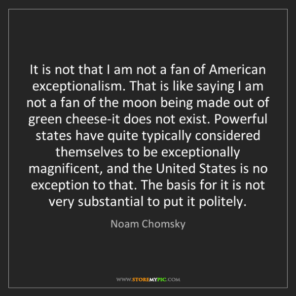 Noam Chomsky: It is not that I am not a fan of American exceptionalism....