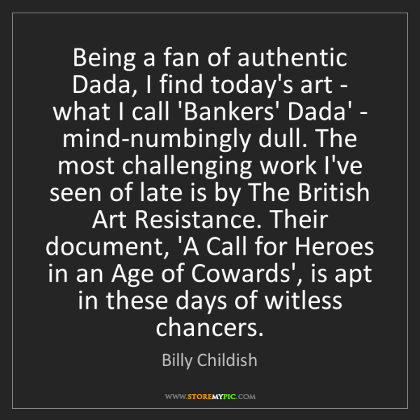 Billy Childish: Being a fan of authentic Dada, I find today's art - what...