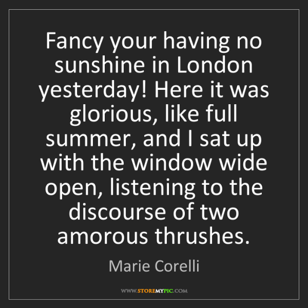 Marie Corelli: Fancy your having no sunshine in London yesterday! Here...