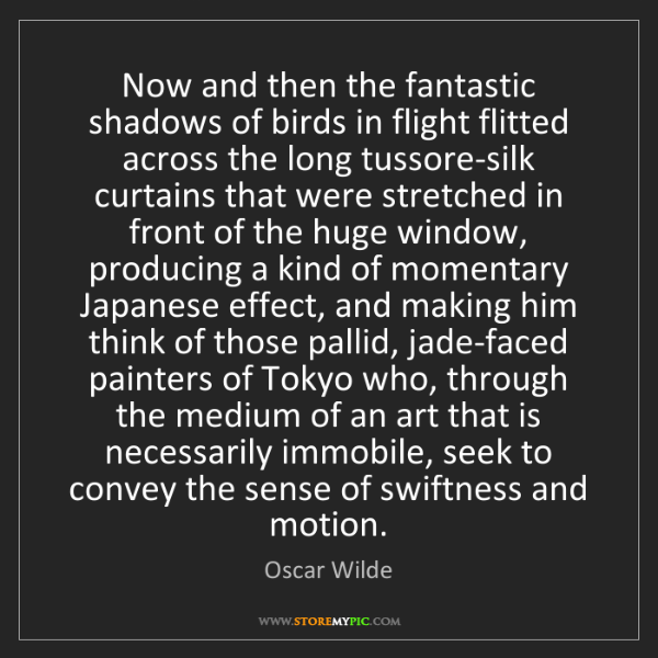 Oscar Wilde: Now and then the fantastic shadows of birds in flight...