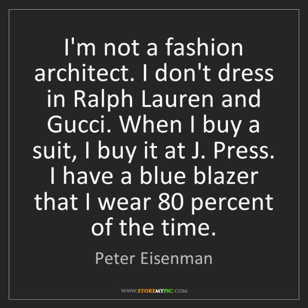 Peter Eisenman: I'm not a fashion architect. I don't dress in Ralph Lauren...