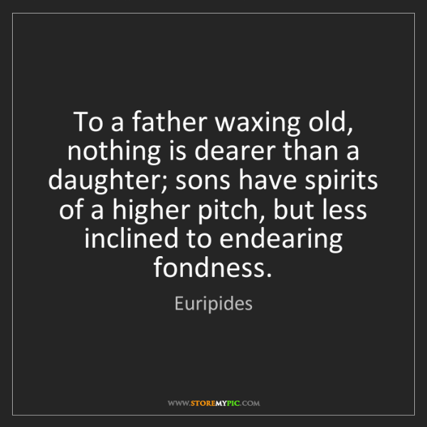 Euripides To A Father Waxing Old Nothing Is Dearer Than A Daughter
