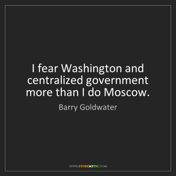 Barry Goldwater: I fear Washington and centralized government more than...