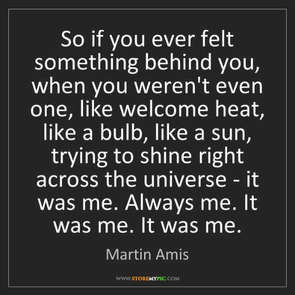 Martin Amis: So if you ever felt something behind you, when you weren't...