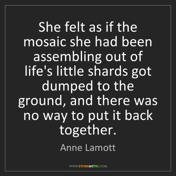 Anne Lamott: She felt as if the mosaic she had been assembling out...