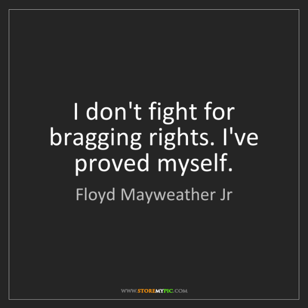 Floyd Mayweather Jr: I don't fight for bragging rights. I've proved myself.