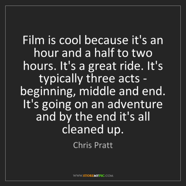 Chris Pratt: Film is cool because it's an hour and a half to two hours....