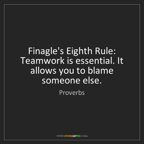 Proverbs: Finagle's Eighth Rule: Teamwork is essential. It allows...