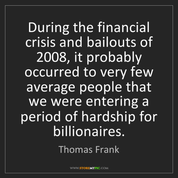 Thomas Frank: During the financial crisis and bailouts of 2008, it...