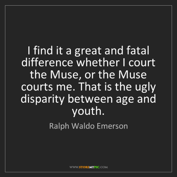 Ralph Waldo Emerson: I find it a great and fatal difference whether I court...