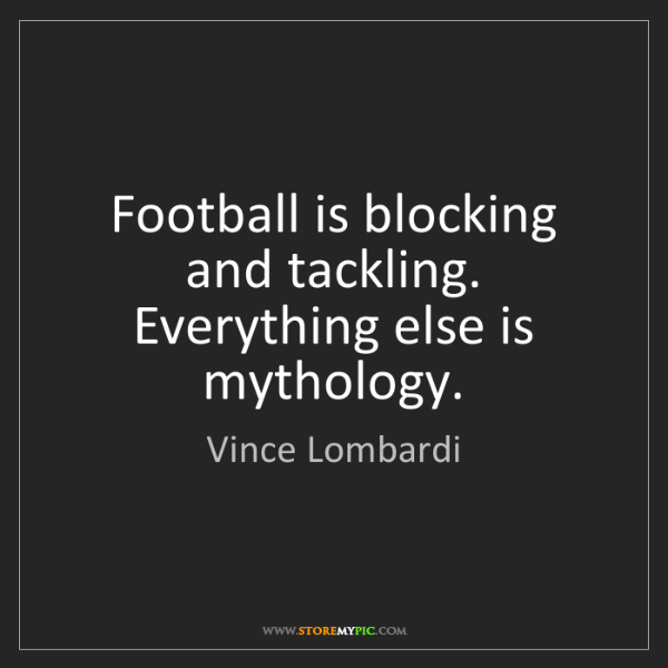 Vince Lombardi: Football is blocking and tackling. Everything else is...