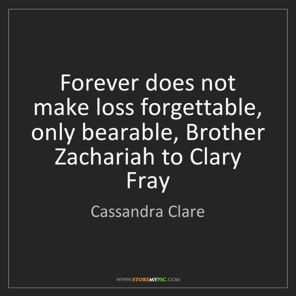 Cassandra Clare: Forever does not make loss forgettable, only bearable,...