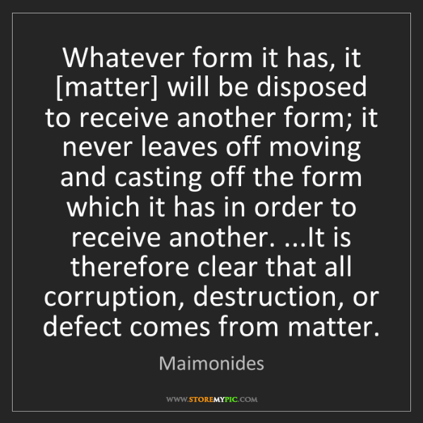 Maimonides: Whatever form it has, it [matter] will be disposed to...
