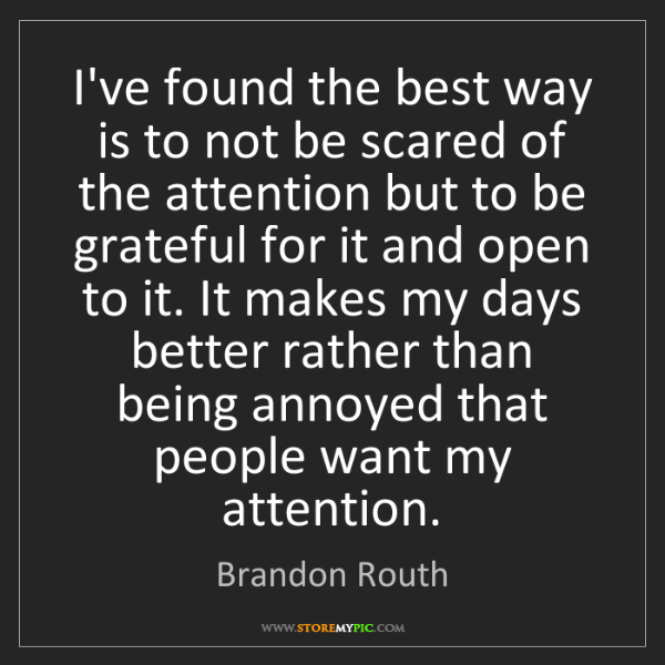 Brandon Routh: I've found the best way is to not be scared of the attention...