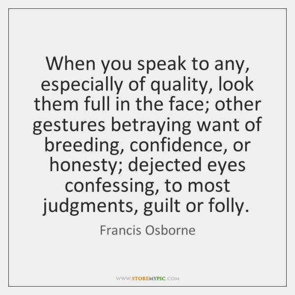 When you speak to any, especially of quality, look them full in ...