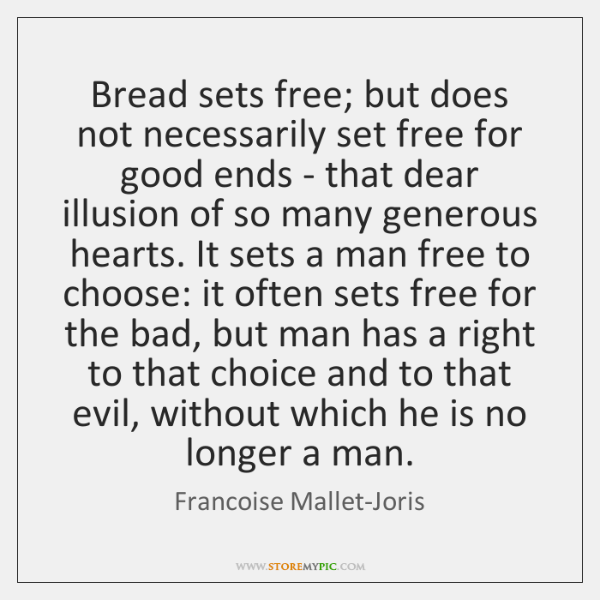 Bread sets free; but does not necessarily set free for good ends ...