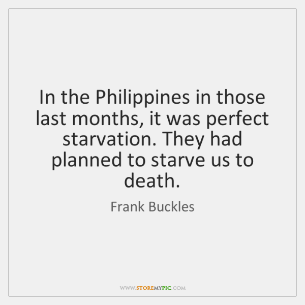 In the Philippines in those last months, it was perfect starvation. They ...