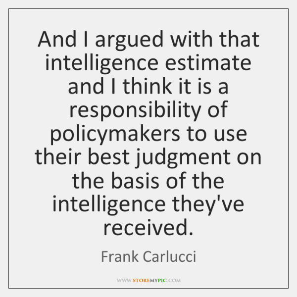 And I argued with that intelligence estimate and I think it is ...