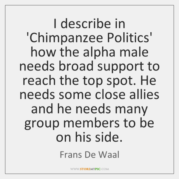 I describe in 'Chimpanzee Politics' how the alpha male needs broad support ...