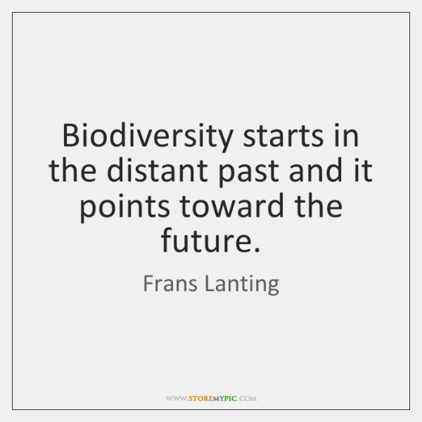 Biodiversity starts in the distant past and it points toward the future.