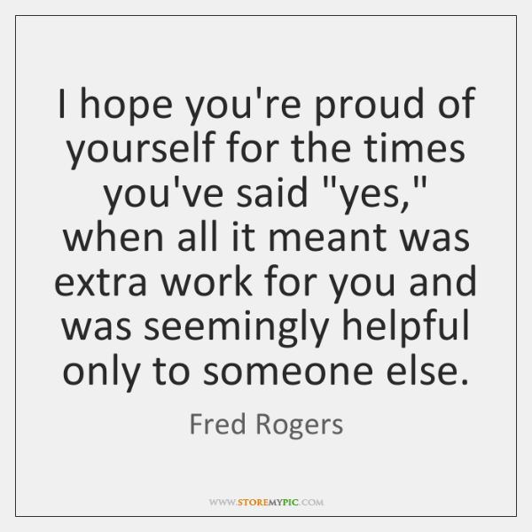 "I hope you're proud of yourself for the times you've said ""yes,"" ..."