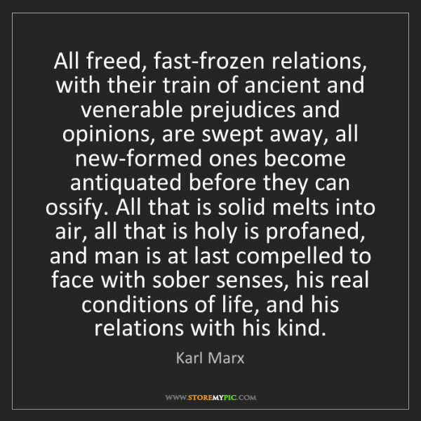 Karl Marx: All freed, fast-frozen relations, with their train of...