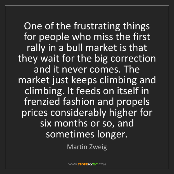 Martin Zweig: One of the frustrating things for people who miss the...