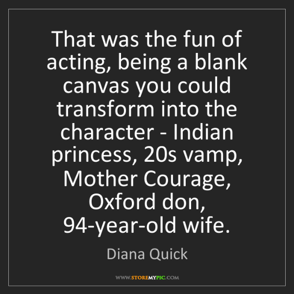 Diana Quick: That was the fun of acting, being a blank canvas you...