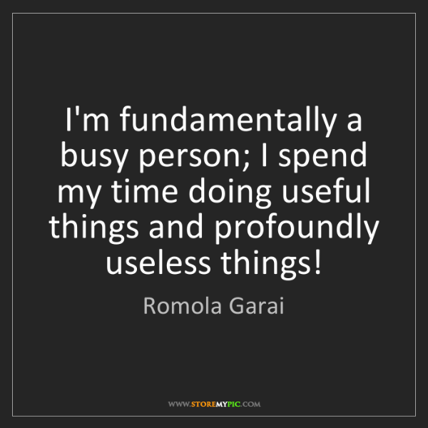Romola Garai: I'm fundamentally a busy person; I spend my time doing...