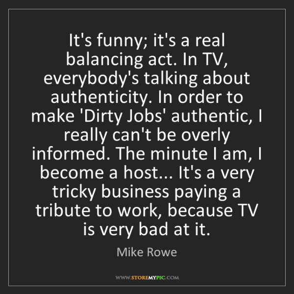 Mike Rowe: It's funny; it's a real balancing act. In TV, everybody's...