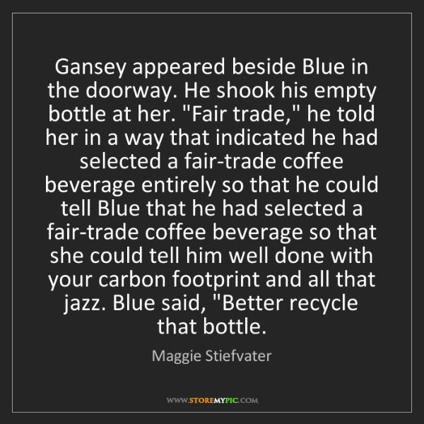 Maggie Stiefvater: Gansey appeared beside Blue in the doorway. He shook...