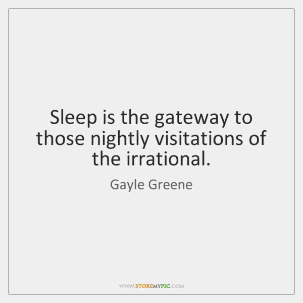 Sleep is the gateway to those nightly visitations of the irrational.