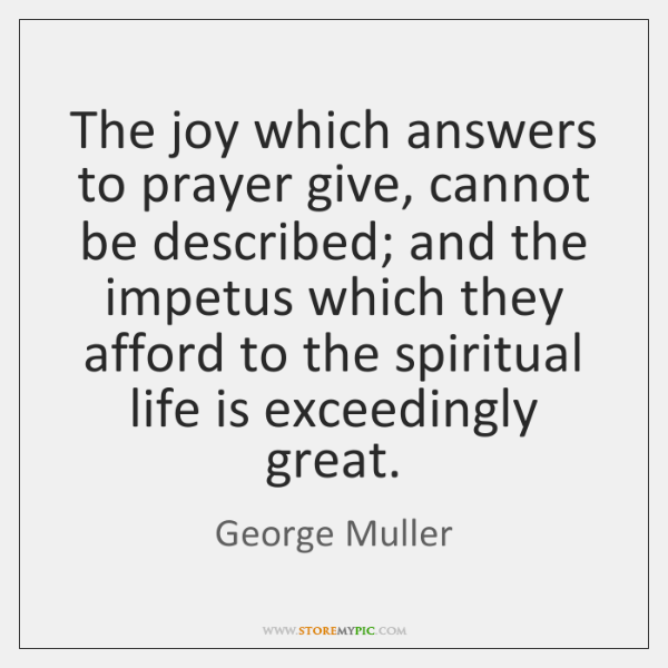 The joy which answers to prayer give, cannot be described; and the ...