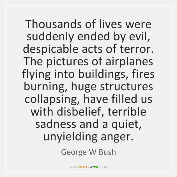 Thousands of lives were suddenly ended by evil, despicable acts of terror. ...