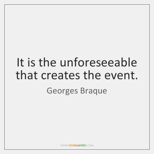 It is the unforeseeable that creates the event.