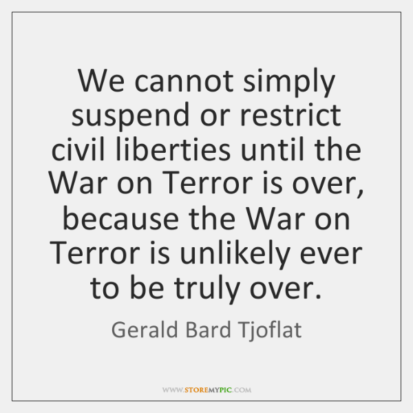 We cannot simply suspend or restrict civil liberties until the War on ...