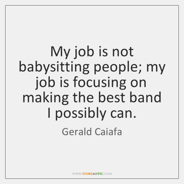 My job is not babysitting people; my job is focusing on making ...