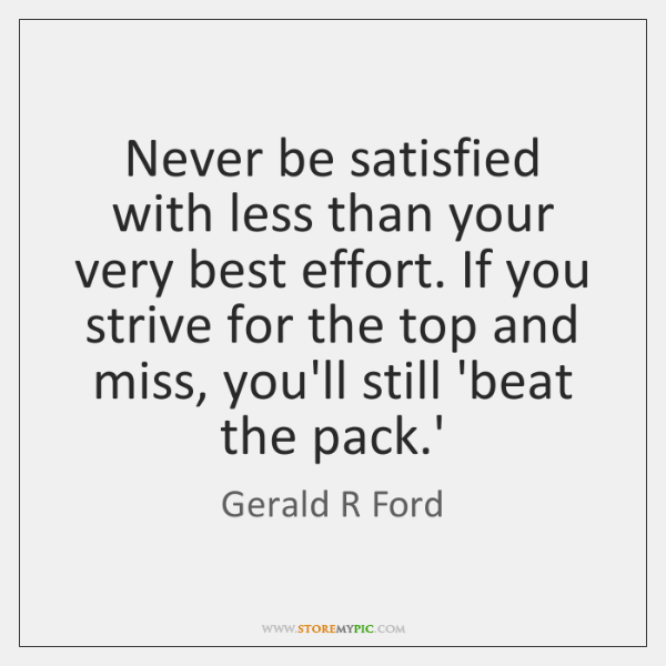 Never be satisfied with less than your very best effort. If you ...