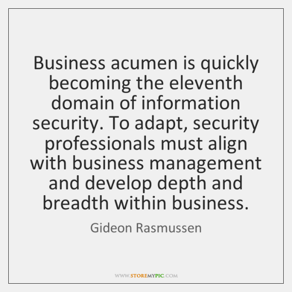Business acumen is quickly becoming the eleventh domain of information security. To ...