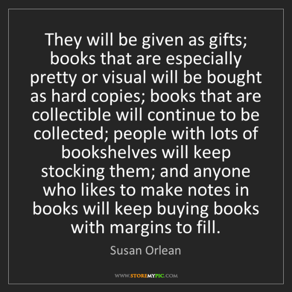 Susan Orlean: They will be given as gifts; books that are especially...