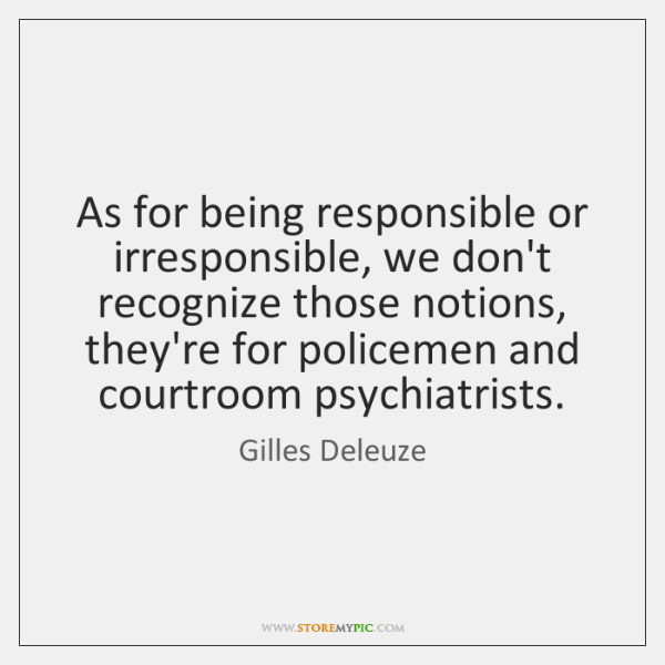 As for being responsible or irresponsible, we don't recognize those notions, they're ...