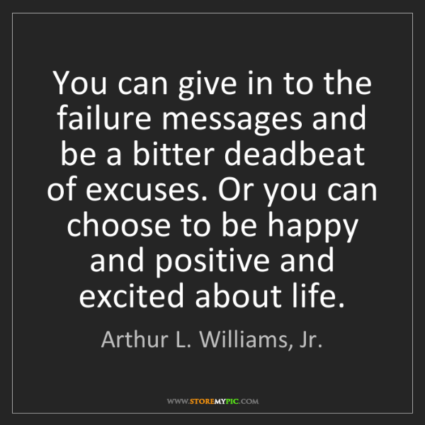 Arthur L. Williams, Jr.: You can give in to the failure messages and be a bitter...