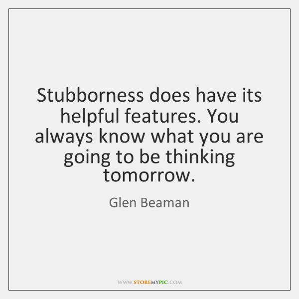 Stubborness does have its helpful features. You always know what you are ...