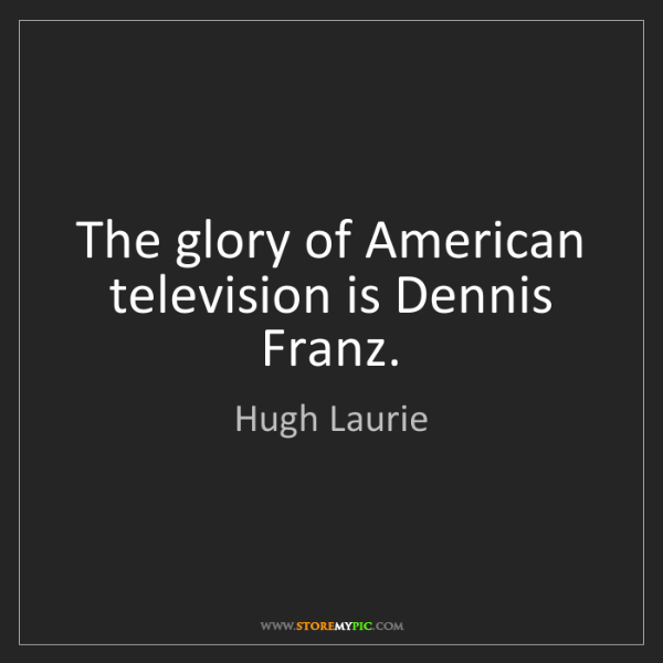 Hugh Laurie: The glory of American television is Dennis Franz.
