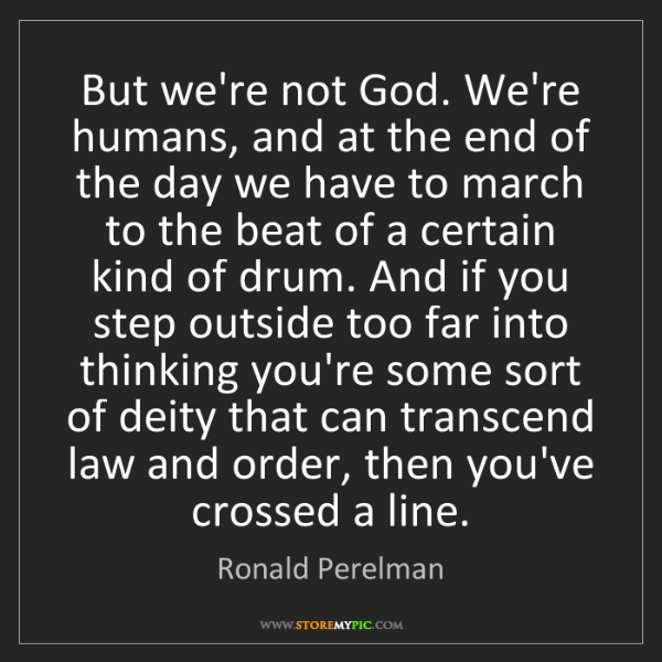 Ronald Perelman: But we're not God. We're humans, and at the end of the...