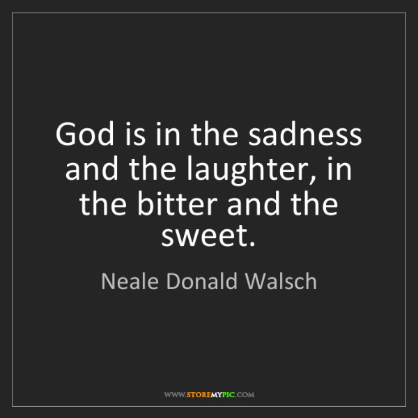 Neale Donald Walsch: God is in the sadness and the laughter, in the bitter...
